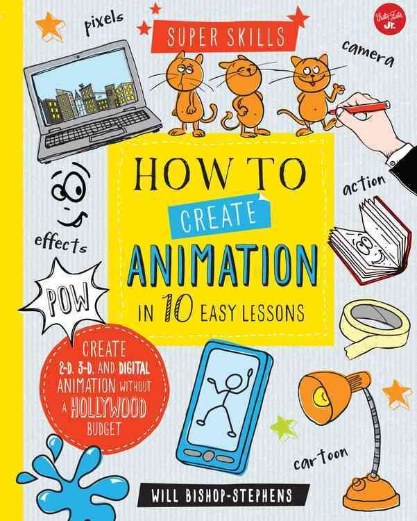 How to Create Animation in 10 Easy Lessons: Create 2-d, 3-d, and Digital Animation Without a Hollywood Budget