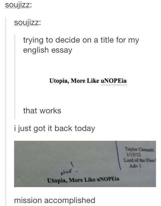 if i ever have to write an essay on utopia i m taking this title  if i ever have to write an essay on utopia i m taking this title creds to tumblr oh tumbler random humor and stuffing