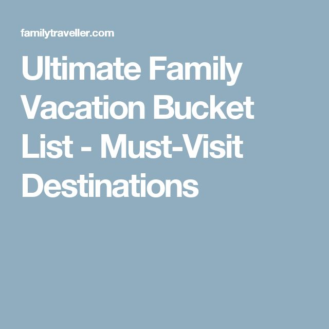 Ultimate Family Vacation Bucket List - Must-Visit Destinations