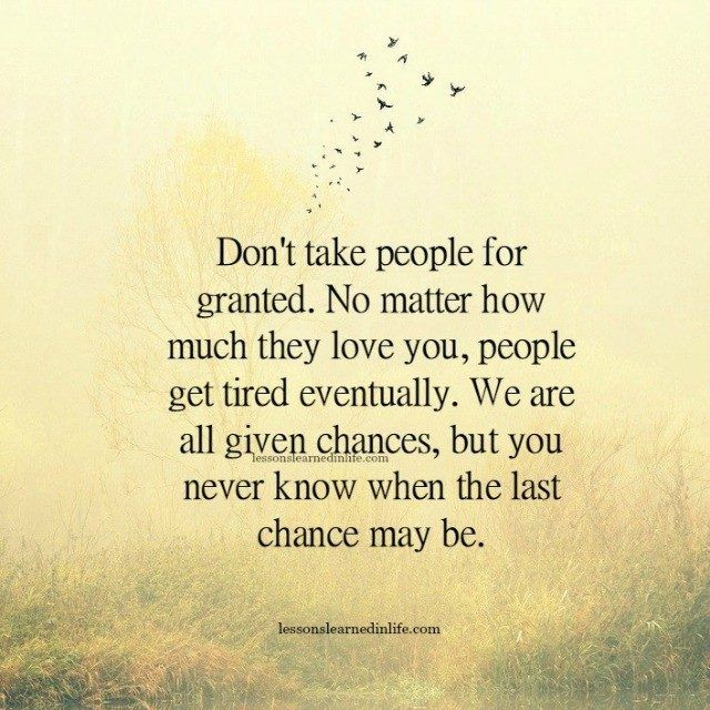 Don't take people for granted. No matter how much they love you, people get tired eventually. We are all given chances, but you never know when the last chance may be.