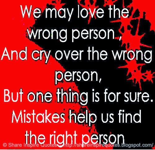 We may love the wrong person, and cry over the wrong person, but one thing is for sure. Mistakes help us find the right person.  #Relationships #relationshipslessons #relationshipsadvice #relationshipsquotes #quotesonrelationships #relationshipsquotesandsayings #love #wrong #person #cry #mistakes #right #shareinspirequotes #share #inspire #quotes