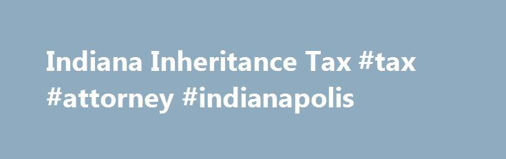 Indiana Inheritance Tax #tax #attorney #indianapolis http://virginia.nef2.com/indiana-inheritance-tax-tax-attorney-indianapolis/  # Indiana Inheritance Tax Update. Indiana has retroactively repealed its inheritance tax, effective January 1, 2013. The change in the law was contained in the state's two-year budget, signed by the governor on May 9, 2013. Inheritance tax is still due from those who inherited before 2013, under the rules discussed below. Indiana s inheritance tax is imposed on…