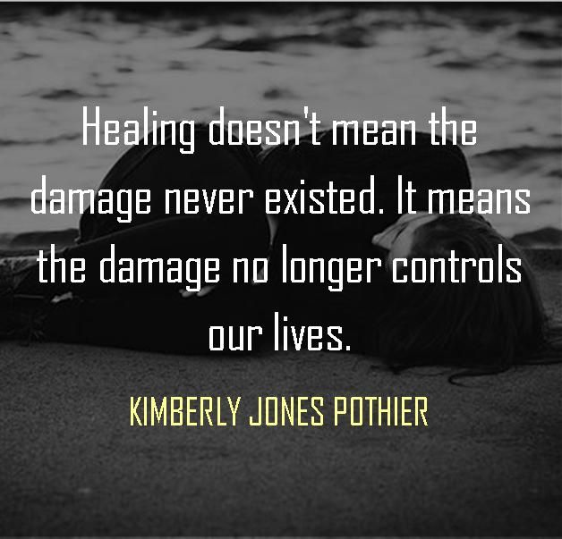 Healing doesn't mean the damage never existed. It means the damage no longer controls our lives. --KIMBERLY JONES POTHIER