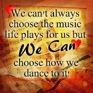 """""""We can't always choose the #music #life plays for us but we can choose how to #dance to it."""""""