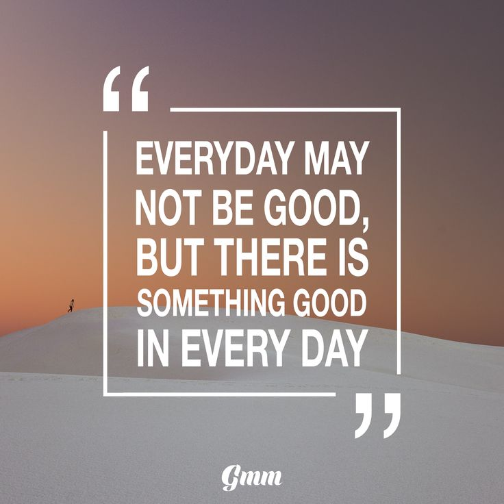 Everyday may not be good, but there is something good in
