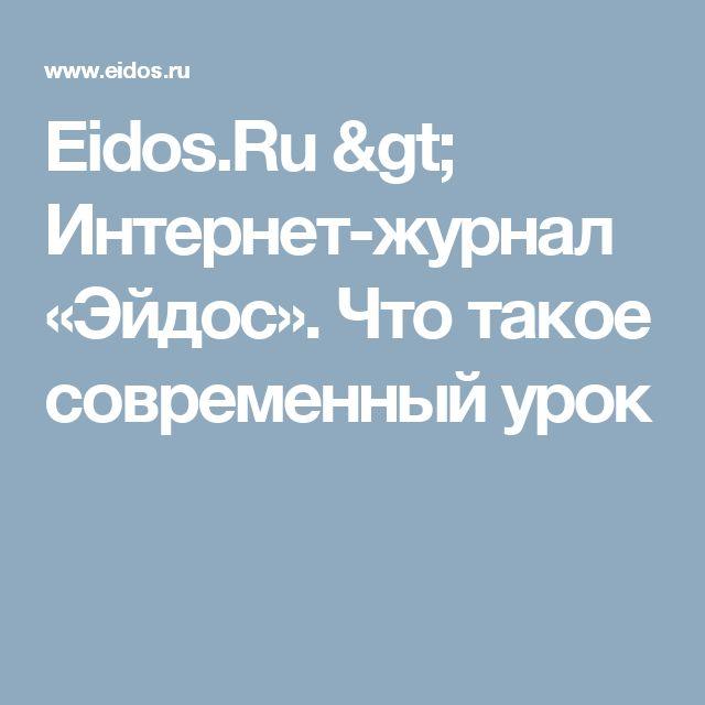 Eidos.Ru > Интернет-журнал «Эйдос». Что такое современный урок