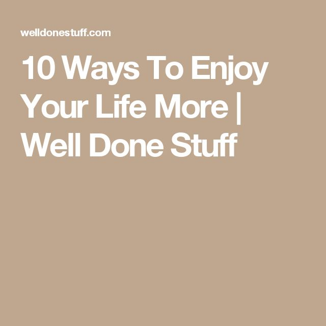 10 Ways To Enjoy Your Life More | Well Done Stuff