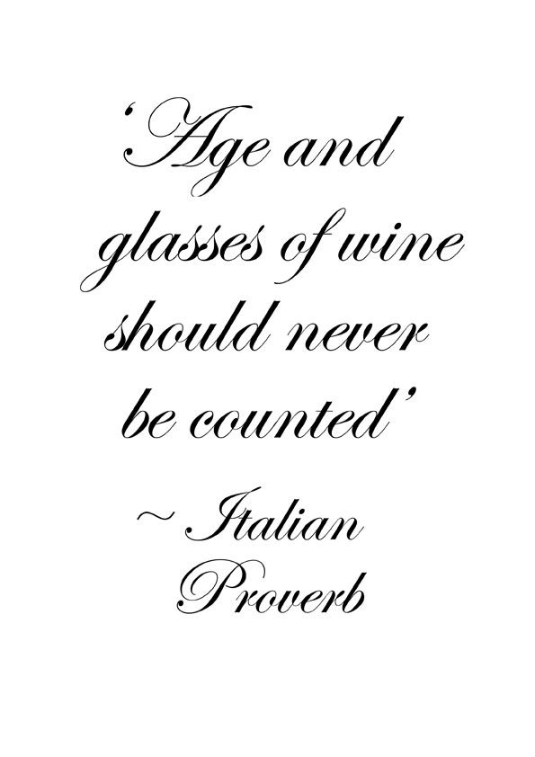 """""""Age and glasses of wine should never be counted."""" - Italian proverb"""