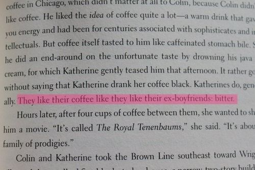 """""""It rather goes without saying that Katherine drank her coffee black. Katherines do, generally. They like their coffee like they like their ex-boyfriends: bitter.""""  An Abundance of Katherines by John Green."""