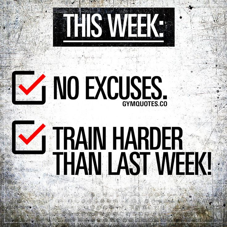 This week: No excuses. Train harder than last week.