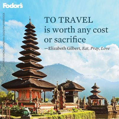 """""""To travel is worth any cost or sacrifice."""" - Elizabeth Gilbert. Eat, Pray, Love"""