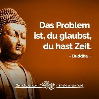 Das Problem ist, Sie denken, Sie haben Zeit – Buddha-Zitat   – und noch ein Spruch