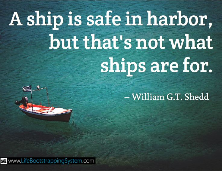 """""""A ship is safe in harbor, but that's not what ships are for.""""  -- William G.T. Shedd"""