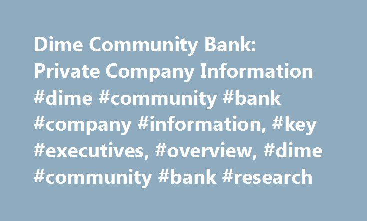 Dime Community Bank: Private Company Information #dime #community #bank #company #information, #key #executives, #overview, #dime #community #bank #research http://tablet.nef2.com/dime-community-bank-private-company-information-dime-community-bank-company-information-key-executives-overview-dime-community-bank-research/  # Company Overview of Dime Community Bank Company Overview Dime Community Bank provides personal and business banking services in New York. The company offers checking…
