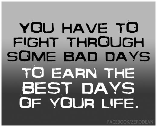 """""""You have to fight through some bad days to earn the best days of your life."""""""