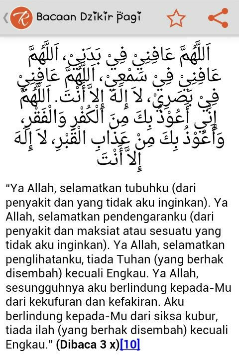 (10) Allahuma A'fini fi badani, Allahuma Afini fi sam'I, Allahuma Afini fi bashari Lailaha ila Anta. Allahuma ini A'udzubika minal Kufri wal Fakri, wa A'udzubika min adzabil Kobri Lailaha ila Anta HR. Abu Daud (4/324, no. 5090), Ahmad (5/42), An Nasai dalam 'Amal Al Yaum wal Lailah no. 22, Ibnus Sunni no. 69, Al Bukhari dalam Adabul Mufrod. Syaikh Ibnu Baz menghasankan hadits ini sebagaimana dalam Tuhfatul Akhyar hal. 26.