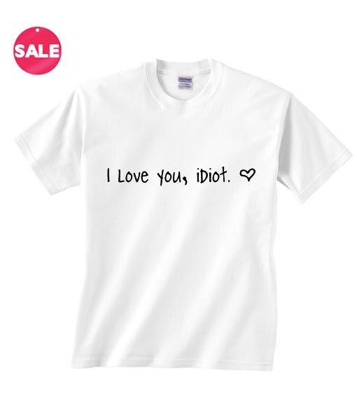 I Love You Idiot Inspirational T Shirt Quotes, cool t shirt