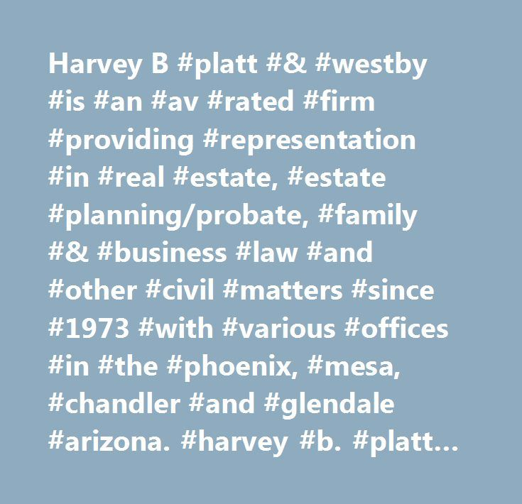 Harvey B #platt #& #westby #is #an #av #rated #firm #providing #representation #in #real #estate, #estate #planning/probate, #family #& #business #law #and #other #civil #matters #since #1973 #with #various #offices #in #the #phoenix, #mesa, #chandler #and #glendale #arizona. #harvey #b. #platt #| #phoenix #business #lawyer…