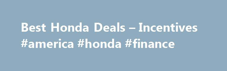 Best Honda Deals – Incentives #america #honda #finance http://cash.remmont.com/best-honda-deals-incentives-america-honda-finance/  #0 car finance # Honda Deals: Buy or Lease a Honda 2016 Best SUV Brand Winner Honda Financing, Cash Back, and Lease Offers for August 2016 August Honda deals include special lease and finance offers on several models in the... Read more