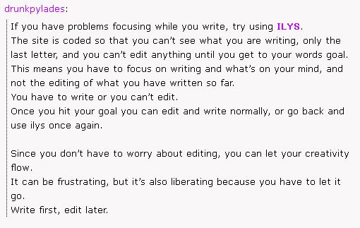 Write first, edit later. Click the picture to go to the site. [From tumblr post: http://drunkpylades.tumblr.com/post/79861247549/if-you-have-problems-focusing-while-you-write-try]