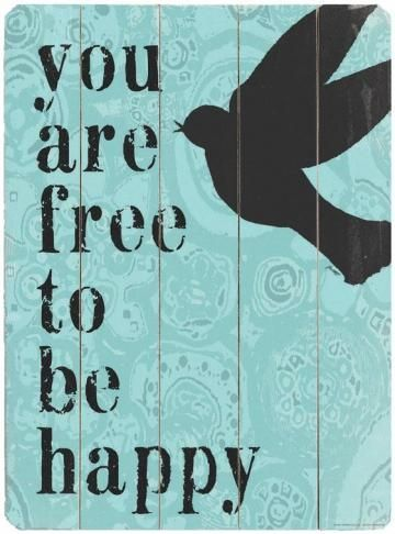 You are free to be happy - ♥ quote yes I am free to be happy, and I am!!!!!
