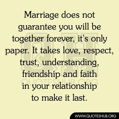 Marriage does not guarantee you will be together forever, it's only paper. It takes love, respect, trust, understanding, friendship and faith in your relationship to make it last. - Unknown