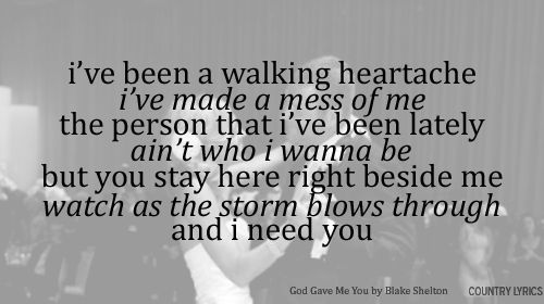 These lyrics actually describe me and how I feel these days so accurately. Beautiful song, God Gave Me You by Blake Shelton