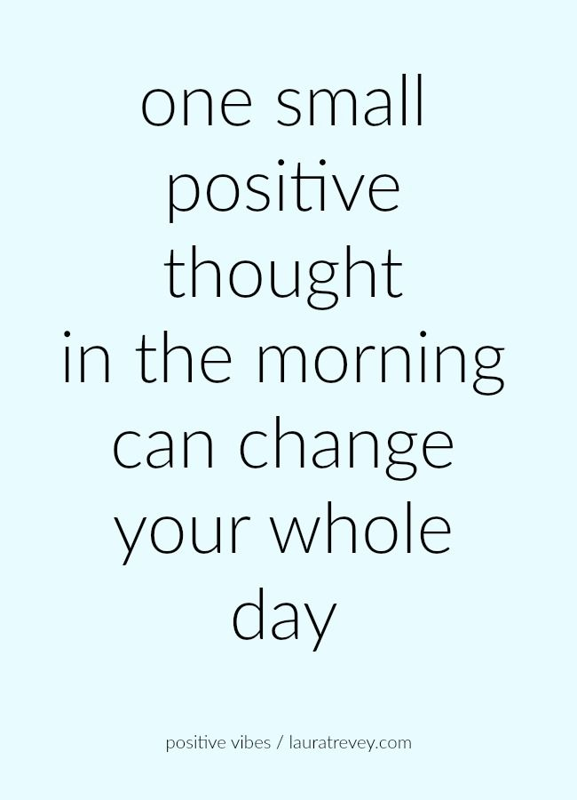 one small positive thought in the morning can change your whole day                                                                                                                                                                                 More