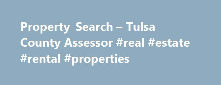 Property Search – Tulsa County Assessor #real #estate #rental #properties http://rentals.remmont.com/property-search-tulsa-county-assessor-real-estate-rental-properties/  #search property # Disclaimer The Tulsa County Assessor's Office has made every effort to insure the accuracy of the data contained on this web site; however, this material may be slightly dated which could have an impact on its accuracy. The information must be accepted and used by the recipient with the understanding…