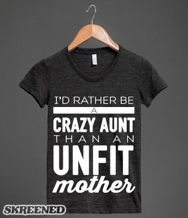 I'd rather be a crazy aunt than an unfit mother!  #funny