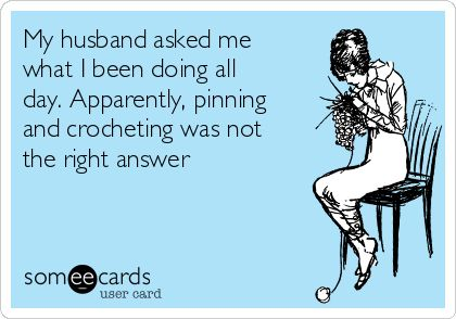 Free, Confession Ecard: My husband asked me what I been doing all day. Apparently, pinning and crocheting was not the right answer