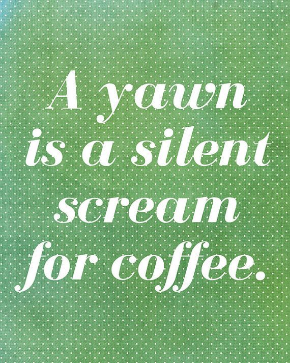 Coffe Quote - A yawn is a silent scream for coffee.
