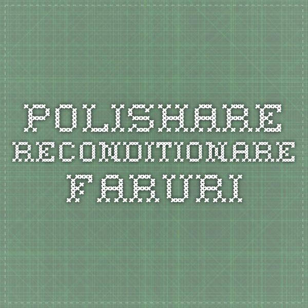 POLISHARE RECONDITIONARE FARURI