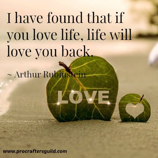 I have found that if you love life, life will love you back. ~Arthur Rubinstein