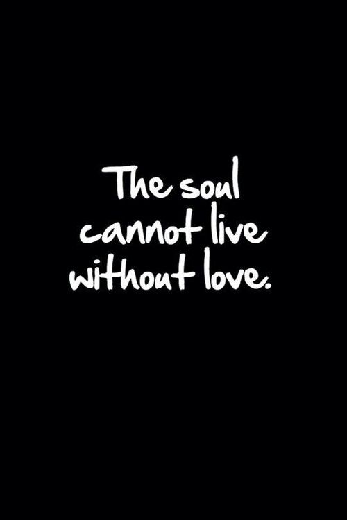 .the soul cannot live without LOVE