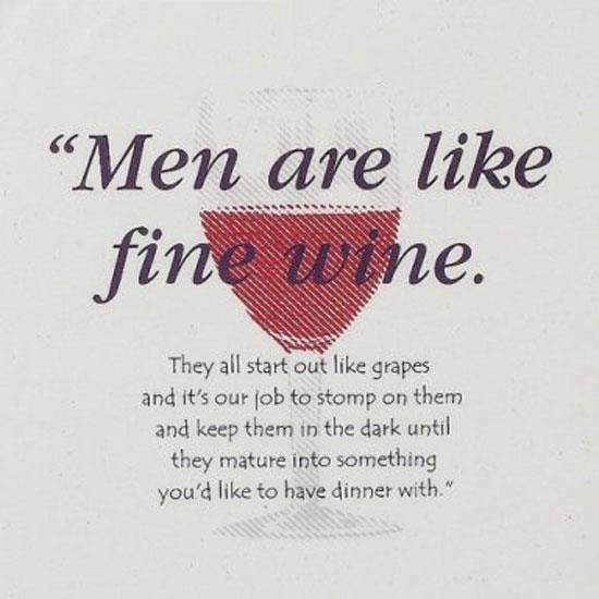 """Men are like fine wine. They all start out like grapes and it's our job to stomp on them and keep them in the dark until they mature into something you'd like to have dinner with."""