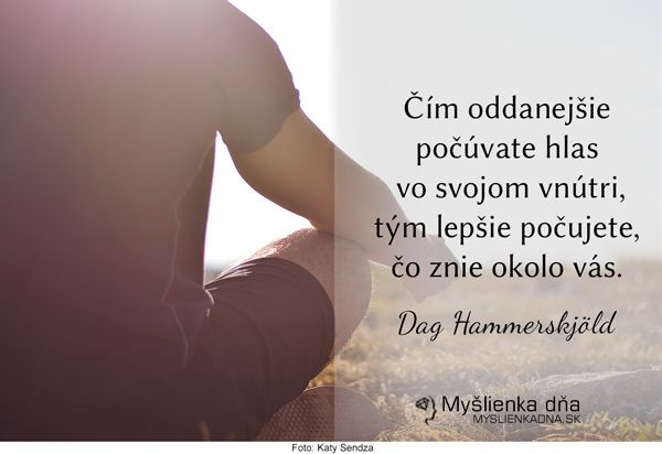 Čím oddanejšie počúvate hlas vo svojom vnútri, tým lepšie počujete, čo znie okolo vás. Dag Hammerskjöld