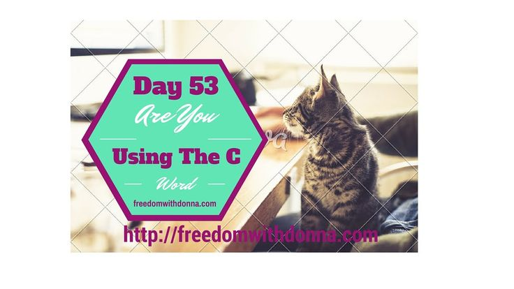 Day 53 Are You Using The C Word?  http://freedomwithdonna.com  Today I covered the reasons why you shouldn't use the C word, when building a successful business. Why it can really hurt your business...