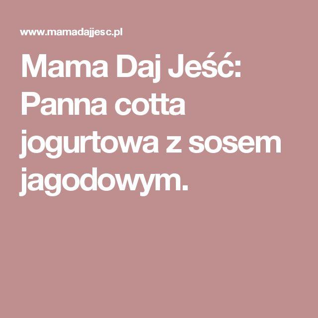 Mama Daj Jeść: Panna cotta jogurtowa z sosem jagodowym.