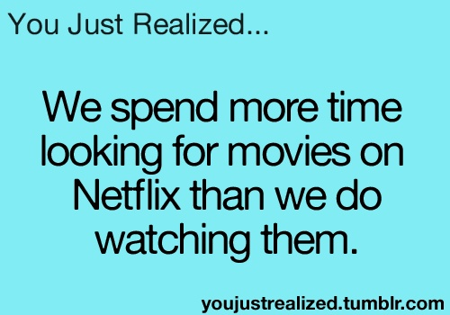 that moment when you realize we spend more time looking for movies on netflix than we do watching them