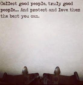 Collect good people, truly good people... And protect and love them the best you can.