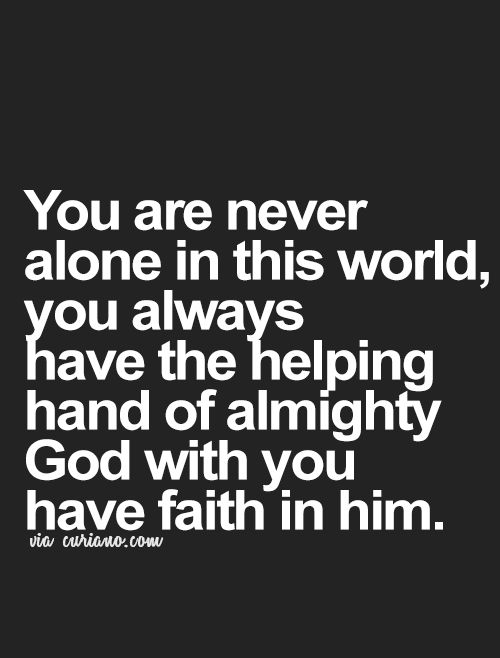 You are never alone in this world, you always have the helping hand of almighty God with you!