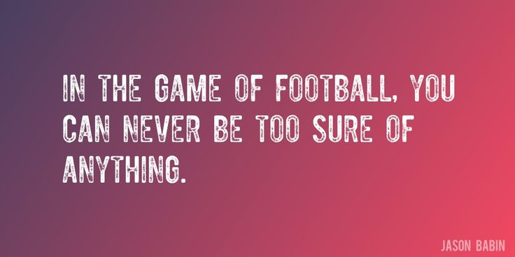 Quote by Jason Babin => In the game of football, you can never be too sure of anything.
