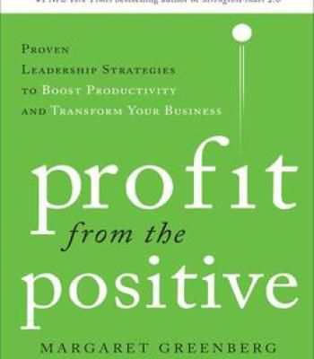 Profit From The Positive: Proven Leadership Strategies To Boost Productivity And Transform Your Business With A Foreword… PDF