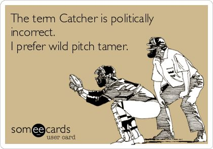 The term Catcher is politically incorrect. I prefer wild pitch tamer.
