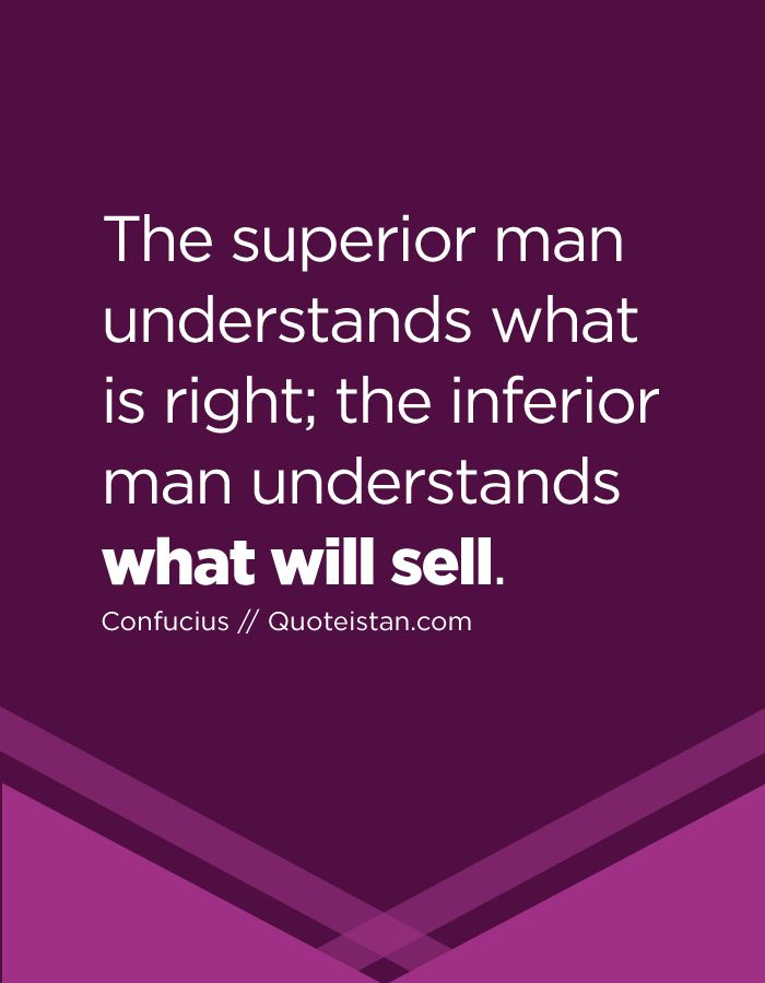 The superior man understands what is right; the inferior man understands what will sell. #business #quote