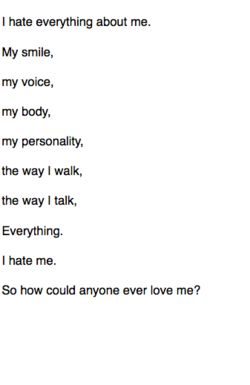 i hate everything about me. my smile, my voice, my body, my personality, the way i walk, the way i talk, everything. i hate me. so how could anyone ever love me?