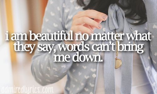 """""""I am beautiful, no matter what they say. Words can't bring me down."""" 