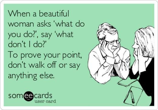 10. When a beautiful woman asks 'what do you do?', say 'what don't I do?'. To prove your point, don't walk off or say anything else.