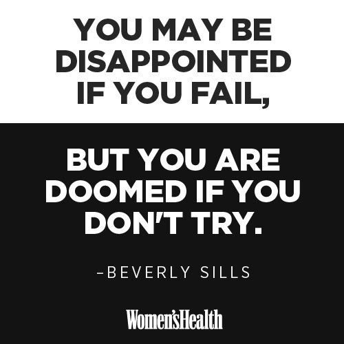 You may be disappointed if you fail. But you are doomed if you don't try
